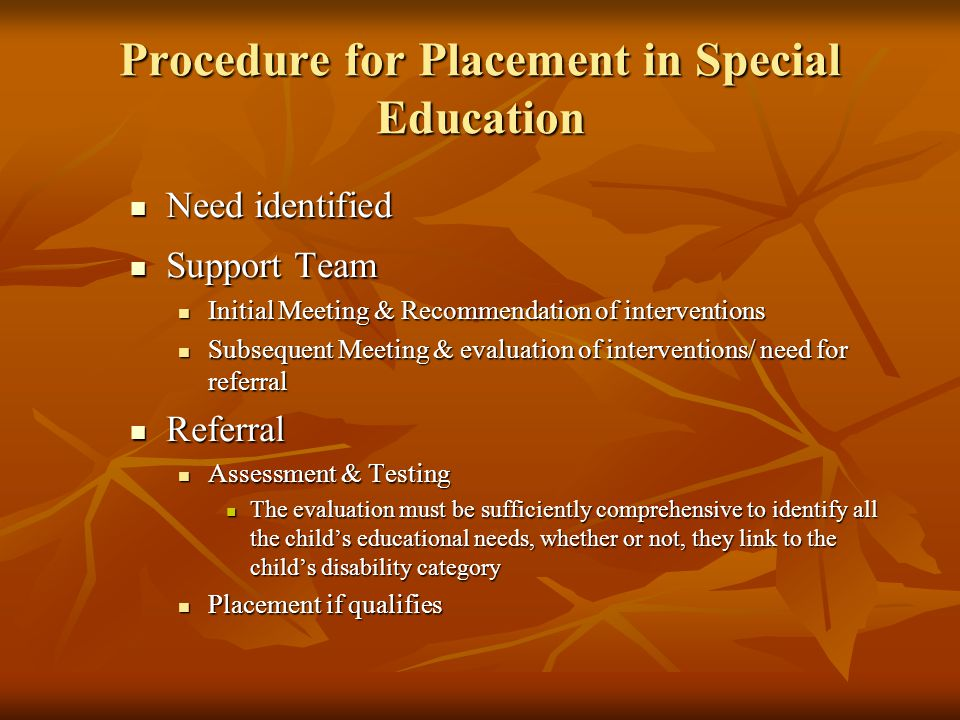 Procedure for Placement in Special Education Need identified Need identified Support Team Support Team Initial Meeting & Recommendation of interventions Initial Meeting & Recommendation of interventions Subsequent Meeting & evaluation of interventions/ need for referral Subsequent Meeting & evaluation of interventions/ need for referral Referral Referral Assessment & Testing Assessment & Testing The evaluation must be sufficiently comprehensive to identify all the child's educational needs, whether or not, they link to the child's disability category The evaluation must be sufficiently comprehensive to identify all the child's educational needs, whether or not, they link to the child's disability category Placement if qualifies Placement if qualifies