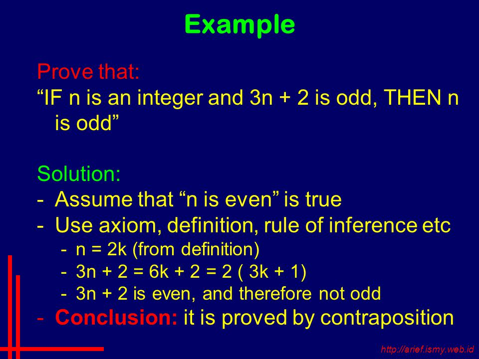 Example Prove that: IF n is an integer and 3n + 2 is odd, THEN n is odd Solution: -Assume that n is even is true -Use axiom, definition, rule of inference etc -n = 2k (from definition) -3n + 2 = 6k + 2 = 2 ( 3k + 1) -3n + 2 is even, and therefore not odd -Conclusion: it is proved by contraposition