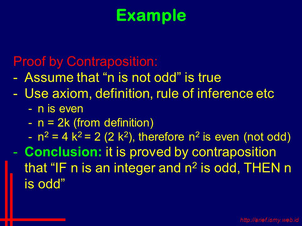 Example Proof by Contraposition: -Assume that n is not odd is true -Use axiom, definition, rule of inference etc -n is even -n = 2k (from definition) -n 2 = 4 k 2 = 2 (2 k 2 ), therefore n 2 is even (not odd) -Conclusion: it is proved by contraposition that IF n is an integer and n 2 is odd, THEN n is odd