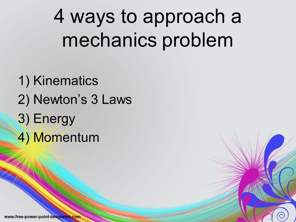 4 ways to approach a mechanics problem 1) Kinematics 2) Newton's 3 Laws 3) Energy 4) Momentum