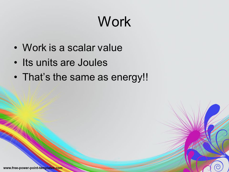 Work Work is a scalar value Its units are Joules That's the same as energy!!