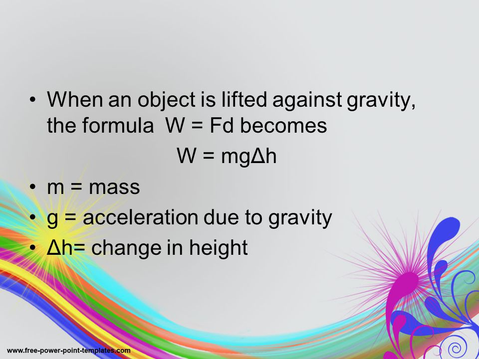 When an object is lifted against gravity, the formula W = Fd becomes W = mgΔh m = mass g = acceleration due to gravity Δh= change in height