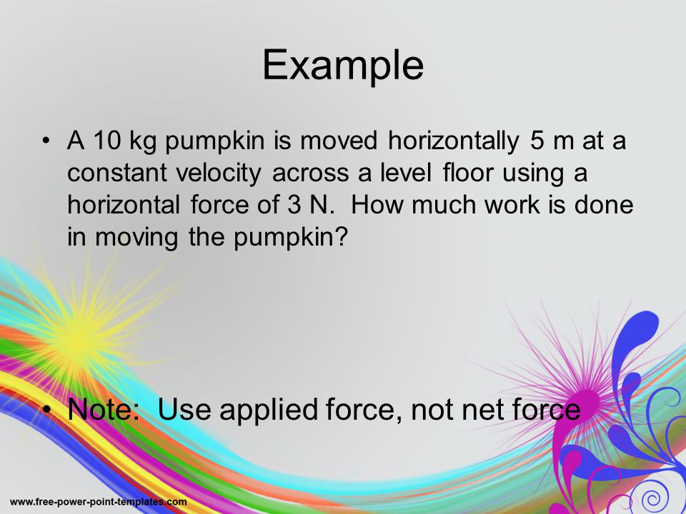 Example A 10 kg pumpkin is moved horizontally 5 m at a constant velocity across a level floor using a horizontal force of 3 N.