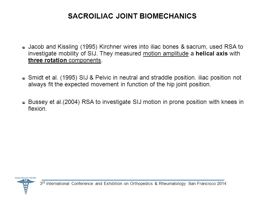 3 rd International Conference and Exhibition on Orthopedics & Rheumatology San Francisco 2014 SACROILIAC JOINT BIOMECHANICS Jacob and Kissling (1995) Kirchner wires into iliac bones & sacrum, used RSA to investigate mobility of SIJ.