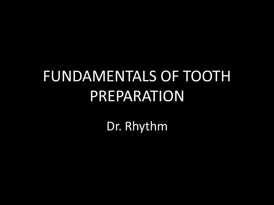 FUNDAMENTALS OF TOOTH PREPARATION Dr. Rhythm