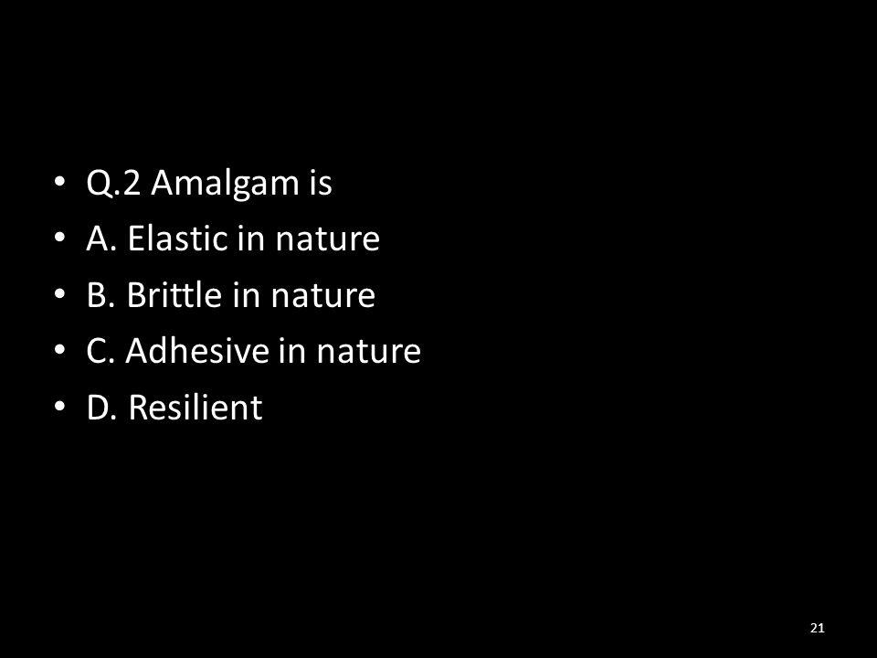 Q.2 Amalgam is A. Elastic in nature B. Brittle in nature C. Adhesive in nature D. Resilient 21