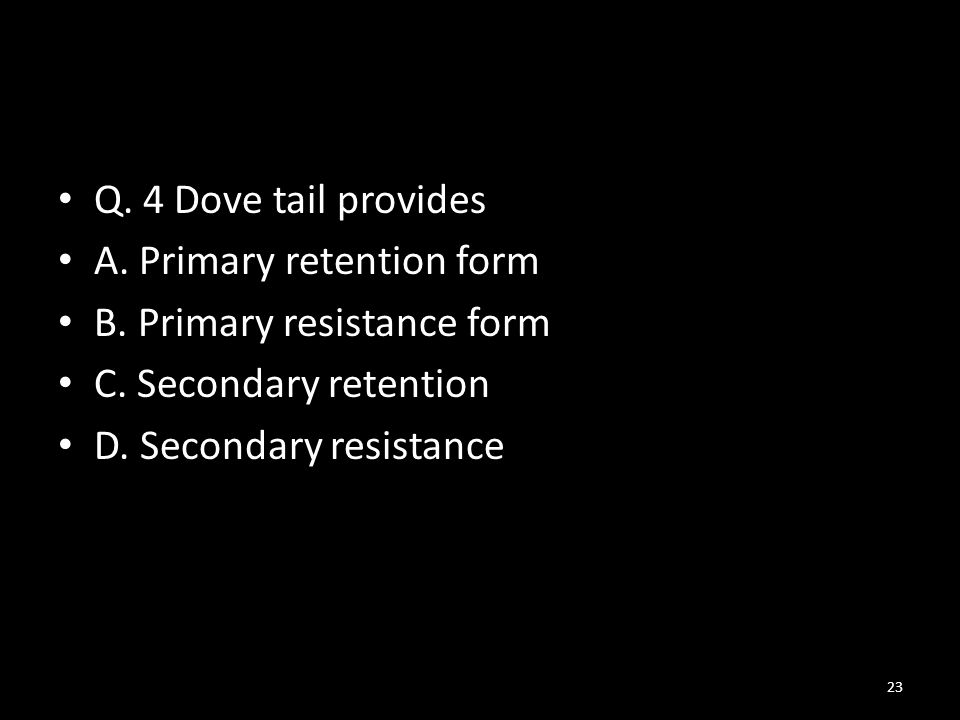 Q.4 Dove tail provides A. Primary retention form B.