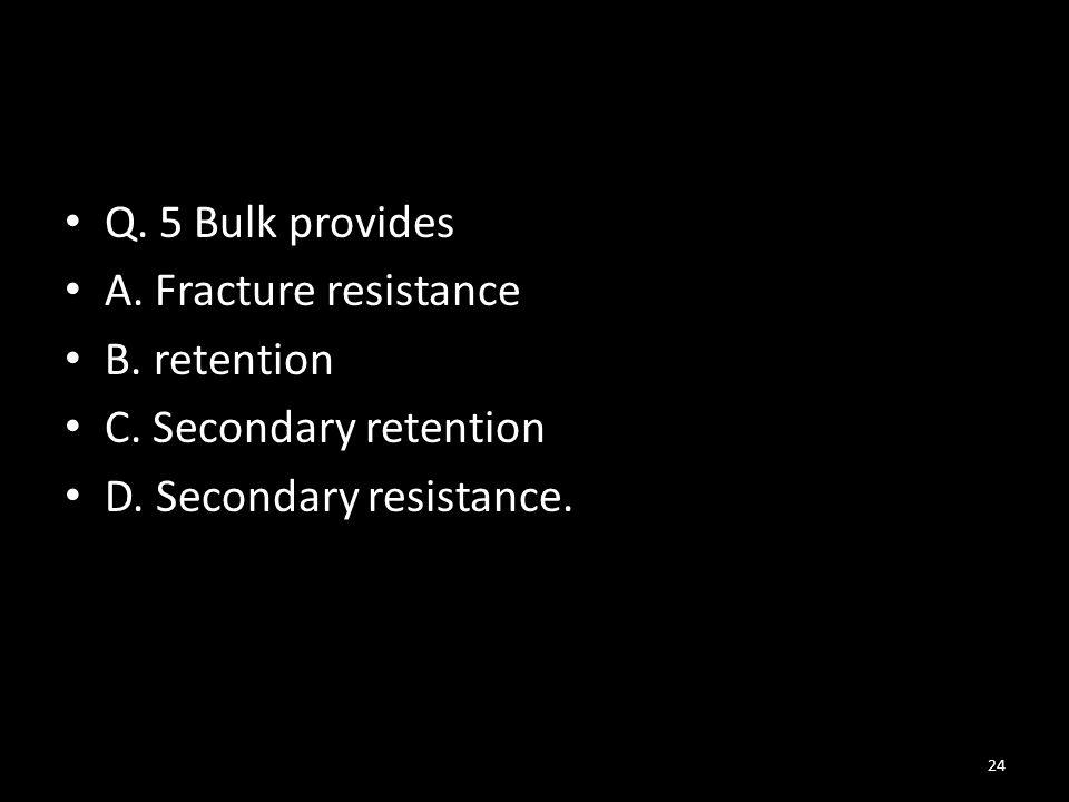 Q.5 Bulk provides A. Fracture resistance B. retention C.