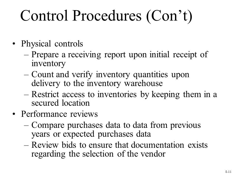 Control Procedures (Con't) Physical controls –Prepare a receiving report upon initial receipt of inventory –Count and verify inventory quantities upon delivery to the inventory warehouse –Restrict access to inventories by keeping them in a secured location Performance reviews –Compare purchases data to data from previous years or expected purchases data –Review bids to ensure that documentation exists regarding the selection of the vendor 8-11