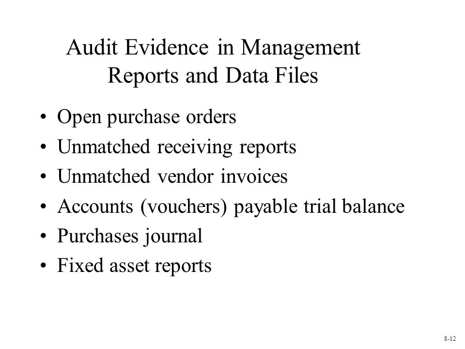 Audit Evidence in Management Reports and Data Files Open purchase orders Unmatched receiving reports Unmatched vendor invoices Accounts (vouchers) payable trial balance Purchases journal Fixed asset reports 8-12