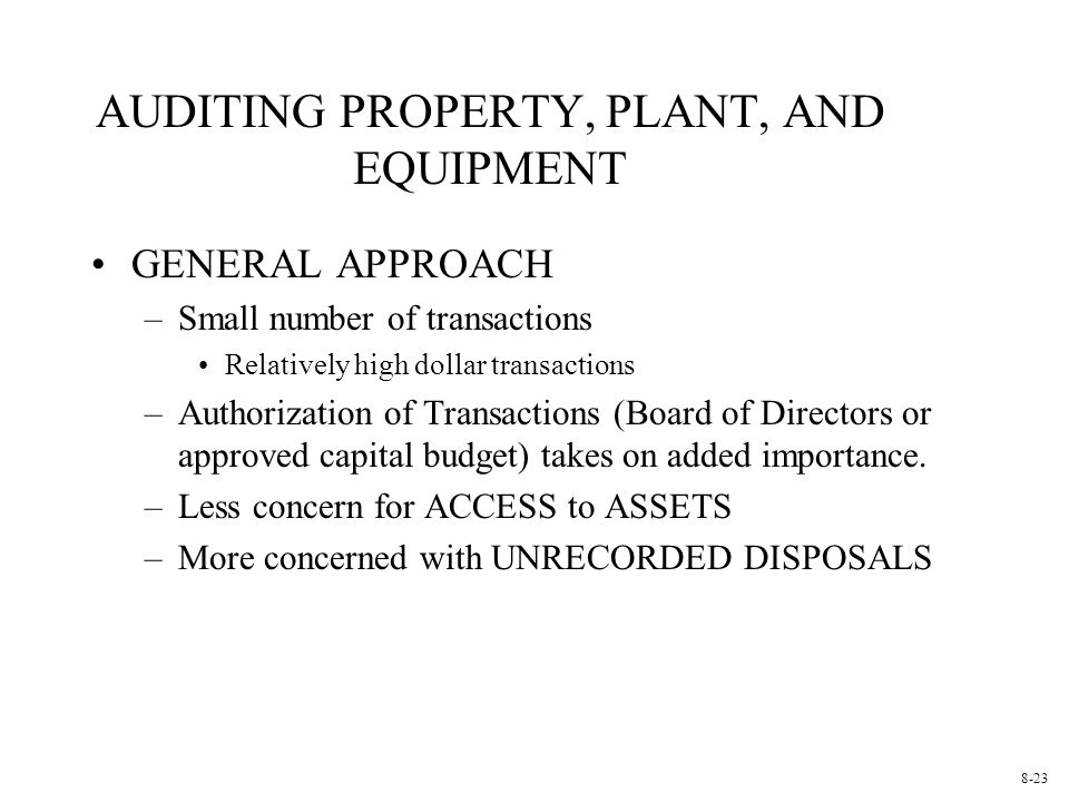 AUDITING PROPERTY, PLANT, AND EQUIPMENT GENERAL APPROACH –Small number of transactions Relatively high dollar transactions –Authorization of Transactions (Board of Directors or approved capital budget) takes on added importance.