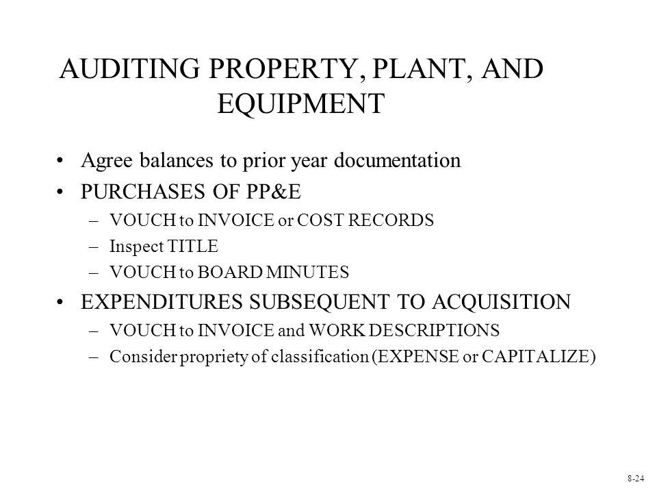 AUDITING PROPERTY, PLANT, AND EQUIPMENT Agree balances to prior year documentation PURCHASES OF PP&E –VOUCH to INVOICE or COST RECORDS –Inspect TITLE –VOUCH to BOARD MINUTES EXPENDITURES SUBSEQUENT TO ACQUISITION –VOUCH to INVOICE and WORK DESCRIPTIONS –Consider propriety of classification (EXPENSE or CAPITALIZE) 8-24