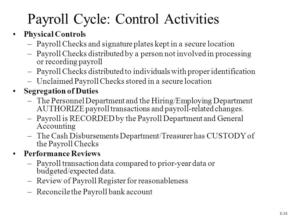 Payroll Cycle: Control Activities Physical Controls –Payroll Checks and signature plates kept in a secure location –Payroll Checks distributed by a person not involved in processing or recording payroll –Payroll Checks distributed to individuals with proper identification –Unclaimed Payroll Checks stored in a secure location Segregation of Duties –The Personnel Department and the Hiring/Employing Department AUTHORIZE payroll transactions and payroll-related changes.