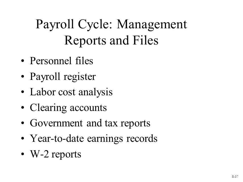 Payroll Cycle: Management Reports and Files Personnel files Payroll register Labor cost analysis Clearing accounts Government and tax reports Year-to-date earnings records W-2 reports 8-37
