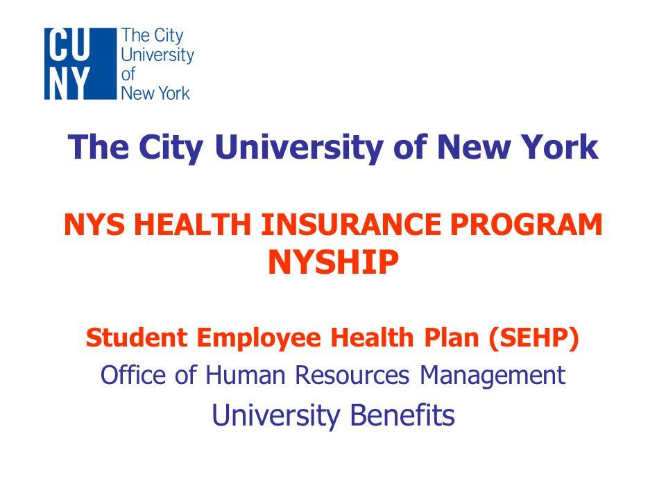 The City University of New York NYS HEALTH INSURANCE PROGRAM NYSHIP Student Employee Health Plan (SEHP) Office of Human Resources Management University Benefits