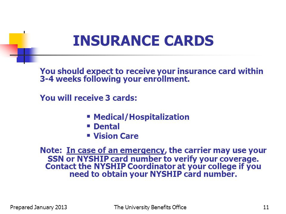 Prepared January 2013The University Benefits Office11 INSURANCE CARDS You should expect to receive your insurance card within 3-4 weeks following your enrollment.