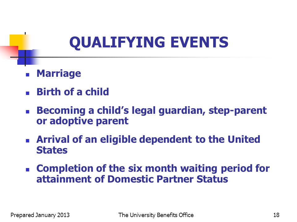 Prepared January 2013The University Benefits Office18 QUALIFYING EVENTS Marriage Birth of a child Becoming a child's legal guardian, step-parent or adoptive parent Arrival of an eligible dependent to the United States Completion of the six month waiting period for attainment of Domestic Partner Status