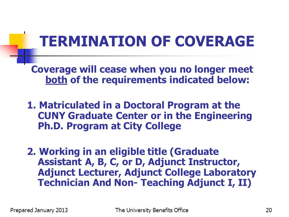 Prepared January 2013The University Benefits Office20 TERMINATION OF COVERAGE Coverage will cease when you no longer meet both of the requirements indicated below: 1.