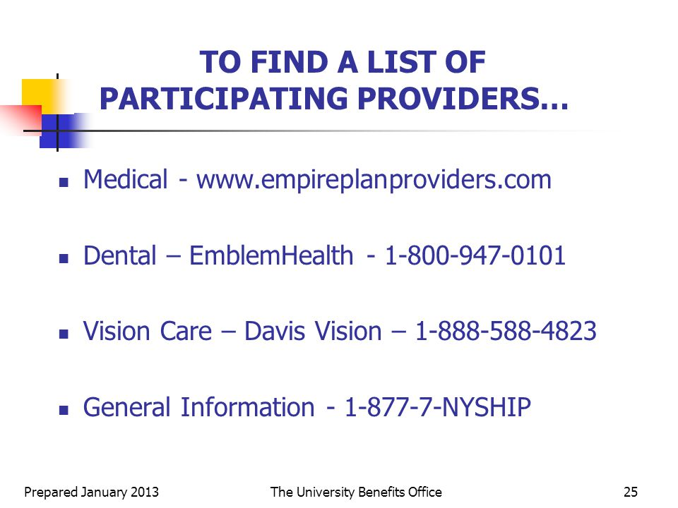 Prepared January 2013The University Benefits Office25 TO FIND A LIST OF PARTICIPATING PROVIDERS… Medical -   Dental – EmblemHealth Vision Care – Davis Vision – General Information NYSHIP