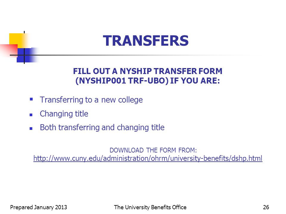 Prepared January 2013The University Benefits Office26 FILL OUT A NYSHIP TRANSFER FORM (NYSHIP001 TRF-UBO) IF YOU ARE:  Transferring to a new college Changing title Both transferring and changing title DOWNLOAD THE FORM FROM:   TRANSFERS