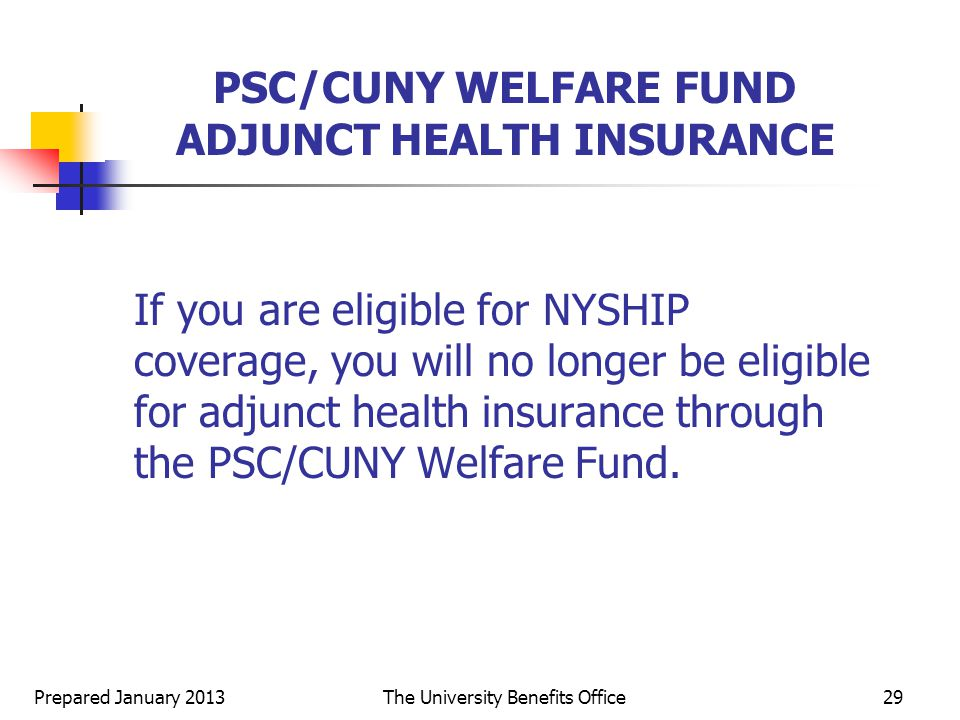 Prepared January 2013The University Benefits Office29 PSC/CUNY WELFARE FUND ADJUNCT HEALTH INSURANCE If you are eligible for NYSHIP coverage, you will no longer be eligible for adjunct health insurance through the PSC/CUNY Welfare Fund.
