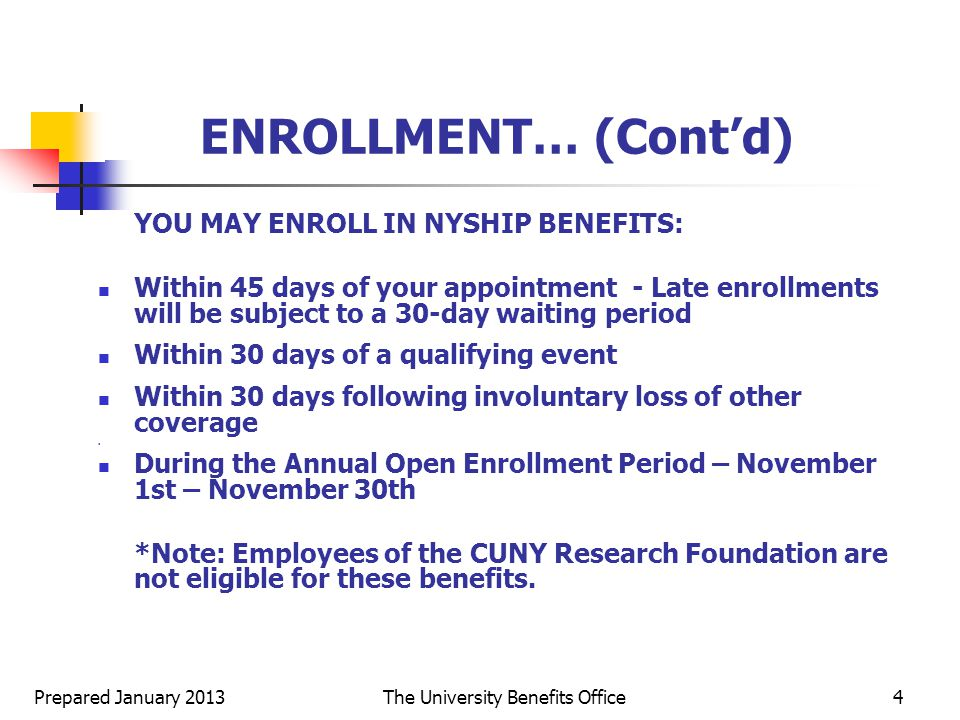 Prepared January 2013The University Benefits Office4 ENROLLMENT… (Cont'd) YOU MAY ENROLL IN NYSHIP BENEFITS: Within 45 days of your appointment - Late enrollments will be subject to a 30-day waiting period Within 30 days of a qualifying event Within 30 days following involuntary loss of other coverage.