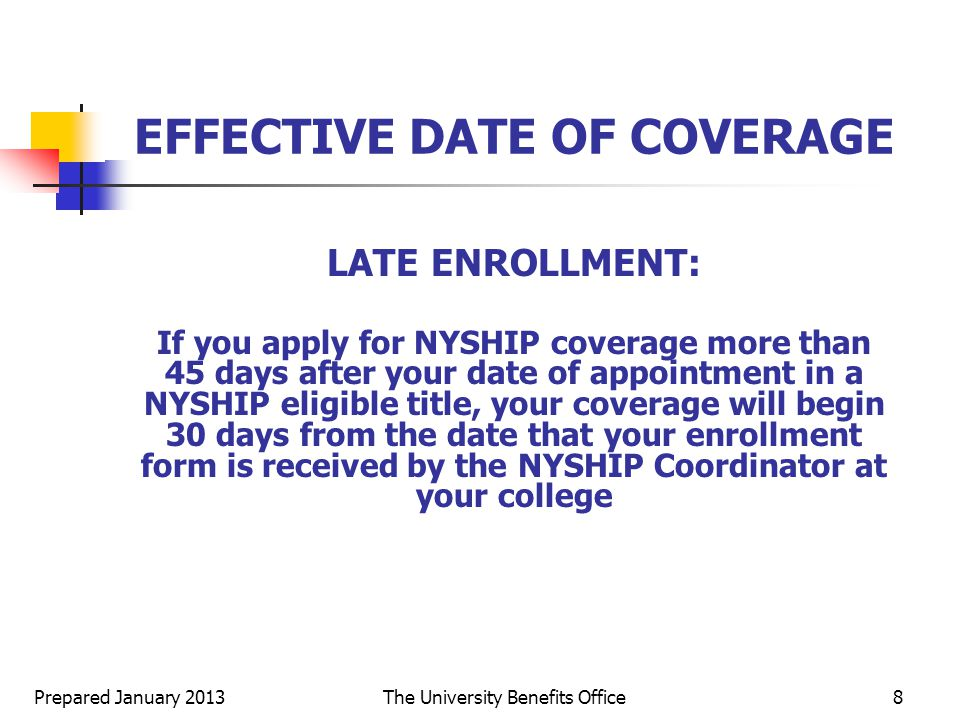 Prepared January 2013The University Benefits Office8 EFFECTIVE DATE OF COVERAGE LATE ENROLLMENT: If you apply for NYSHIP coverage more than 45 days after your date of appointment in a NYSHIP eligible title, your coverage will begin 30 days from the date that your enrollment form is received by the NYSHIP Coordinator at your college