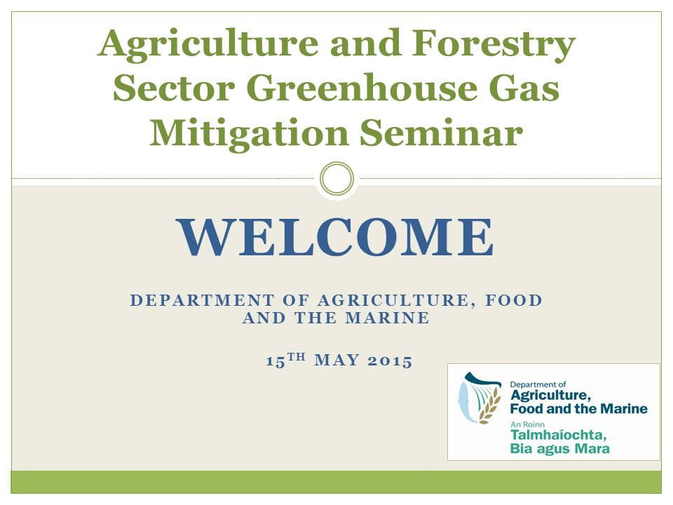 WELCOME DEPARTMENT OF AGRICULTURE, FOOD AND THE MARINE 15 TH MAY 2015 Agriculture and Forestry Sector Greenhouse Gas Mitigation Seminar
