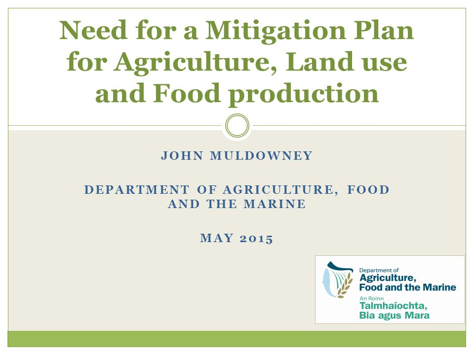 JOHN MULDOWNEY DEPARTMENT OF AGRICULTURE, FOOD AND THE MARINE MAY 2015 Need for a Mitigation Plan for Agriculture, Land use and Food production