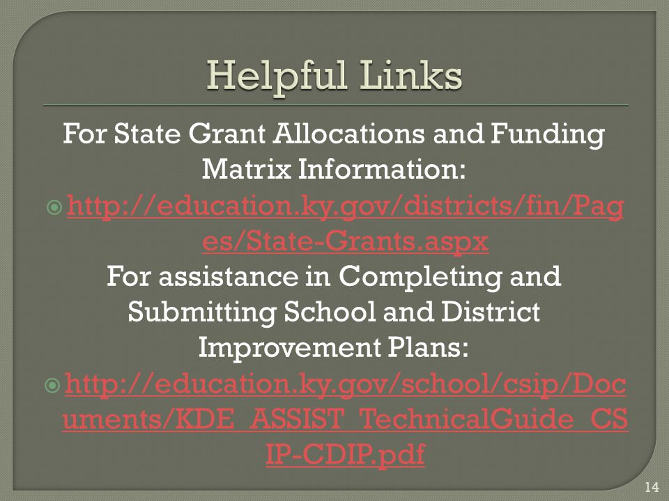 For State Grant Allocations and Funding Matrix Information:    es/State-Grants.aspx   es/State-Grants.aspx For assistance in Completing and Submitting School and District Improvement Plans:    uments/KDE_ASSIST_TechnicalGuide_CS IP-CDIP.pdf   uments/KDE_ASSIST_TechnicalGuide_CS IP-CDIP.pdf 14