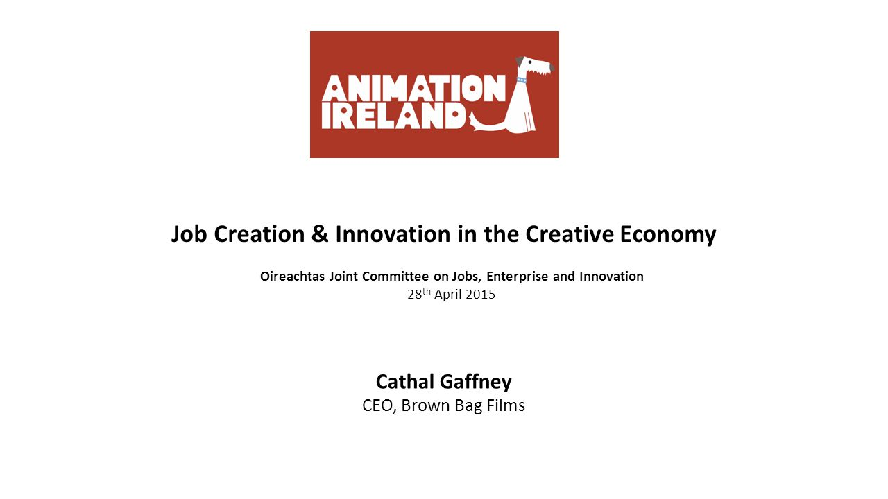 Job Creation & Innovation in the Creative Economy Oireachtas Joint Committee on Jobs, Enterprise and Innovation 28 th April 2015 Cathal Gaffney CEO, Brown Bag Films