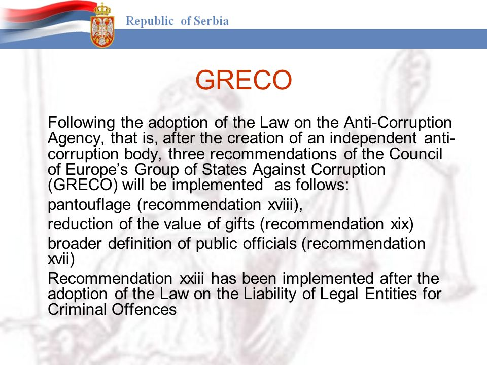 GRECO Following the adoption of the Law on the Anti-Corruption Agency, that is, after the creation of an independent anti- corruption body, three recommendations of the Council of Europe's Group of States Against Corruption (GRECO) will be implemented as follows: pantouflage (recommendation xviii), reduction of the value of gifts (recommendation xix) broader definition of public officials (recommendation xvii) Recommendation xxiii has been implemented after the adoption of the Law on the Liability of Legal Entities for Criminal Offences