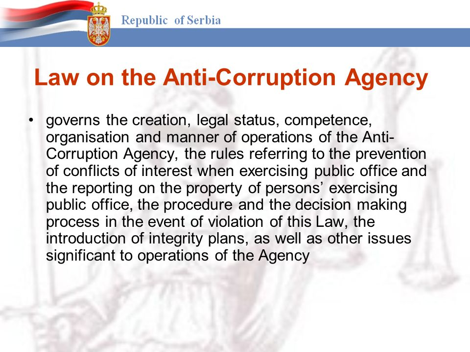 Law on the Anti-Corruption Agency governs the creation, legal status, competence, organisation and manner of operations of the Anti- Corruption Agency, the rules referring to the prevention of conflicts of interest when exercising public office and the reporting on the property of persons' exercising public office, the procedure and the decision making process in the event of violation of this Law, the introduction of integrity plans, as well as other issues significant to operations of the Agency