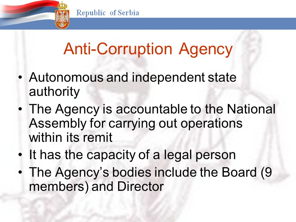 Anti-Corruption Agency Autonomous and independent state authority The Agency is accountable to the National Assembly for carrying out operations within its remit It has the capacity of a legal person The Agency's bodies include the Board (9 members) and Director
