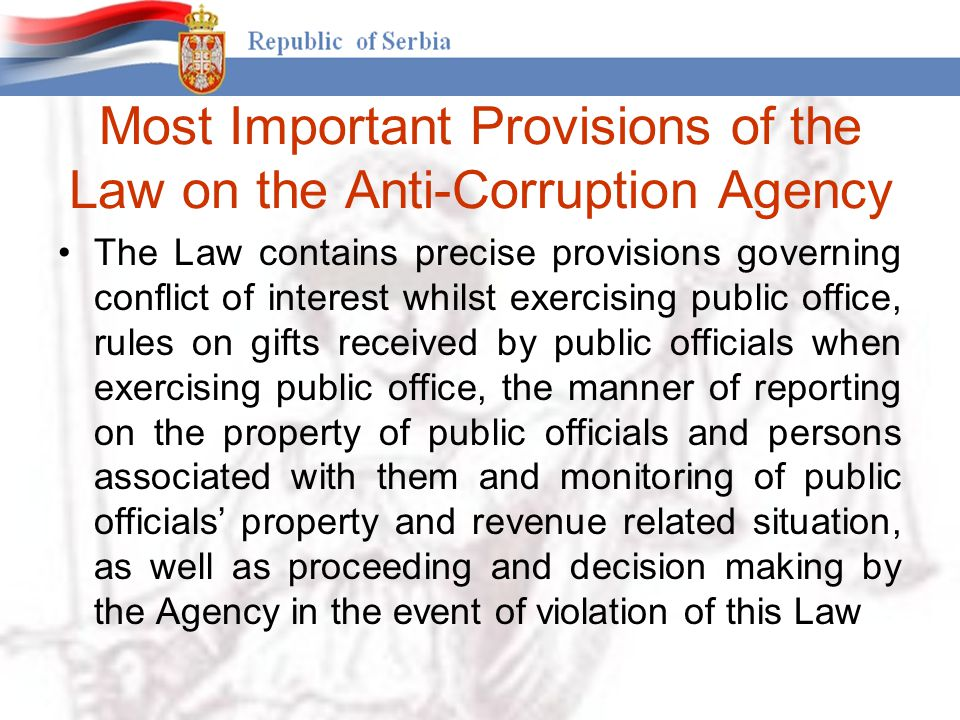 Most Important Provisions of the Law on the Anti-Corruption Agency The Law contains precise provisions governing conflict of interest whilst exercising public office, rules on gifts received by public officials when exercising public office, the manner of reporting on the property of public officials and persons associated with them and monitoring of public officials' property and revenue related situation, as well as proceeding and decision making by the Agency in the event of violation of this Law