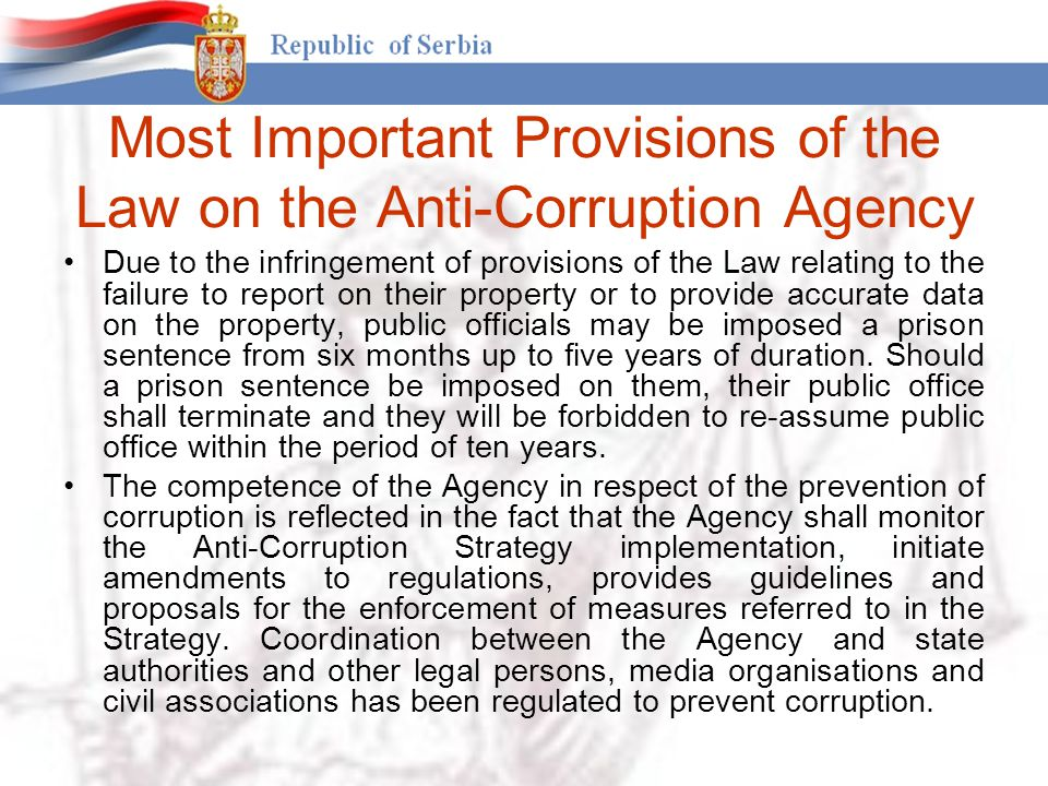 Most Important Provisions of the Law on the Anti-Corruption Agency Due to the infringement of provisions of the Law relating to the failure to report on their property or to provide accurate data on the property, public officials may be imposed a prison sentence from six months up to five years of duration.