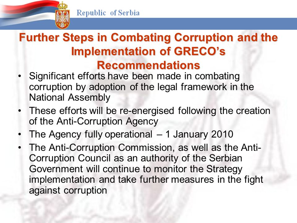 Further Steps in Combating Corruption and the Implementation of GRECO's Recommendations Significant efforts have been made in combating corruption by adoption of the legal framework in the National Assembly These efforts will be re-energised following the creation of the Anti-Corruption Agency The Agency fully operational – 1 January 2010 The Anti-Corruption Commission, as well as the Anti- Corruption Council as an authority of the Serbian Government will continue to monitor the Strategy implementation and take further measures in the fight against corruption