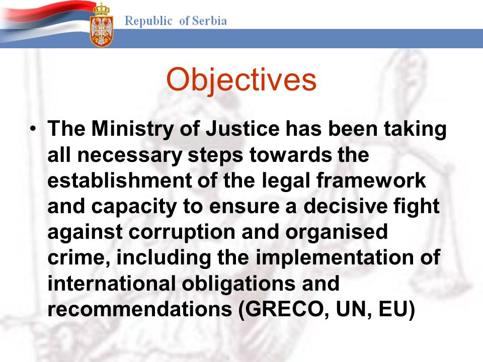 Objectives The Ministry of Justice has been taking all necessary steps towards the establishment of the legal framework and capacity to ensure a decisive fight against corruption and organised crime, including the implementation of international obligations and recommendations (GRECO, UN, EU)