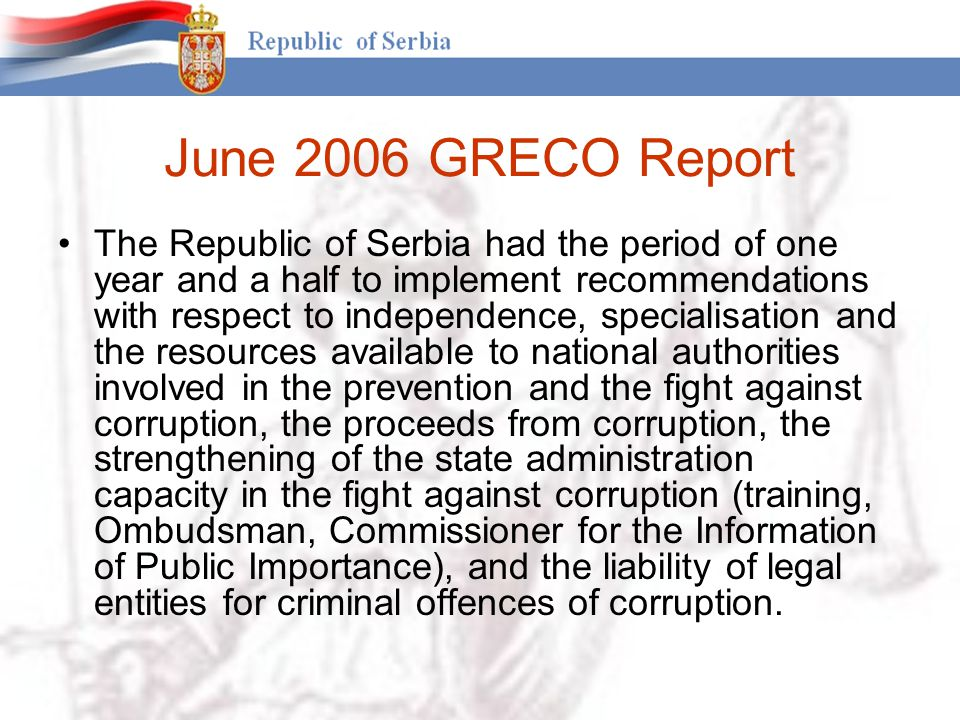 June 2006 GRECO Report The Republic of Serbia had the period of one year and a half to implement recommendations with respect to independence, specialisation and the resources available to national authorities involved in the prevention and the fight against corruption, the proceeds from corruption, the strengthening of the state administration capacity in the fight against corruption (training, Ombudsman, Commissioner for the Information of Public Importance), and the liability of legal entities for criminal offences of corruption.