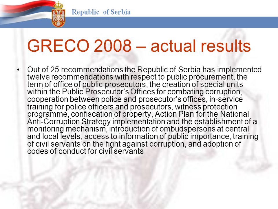 GRECO 2008 – actual results Out of 25 recommendations the Republic of Serbia has implemented twelve recommendations with respect to public procurement, the term of office of public prosecutors, the creation of special units within the Public Prosecutor's Offices for combating corruption, cooperation between police and prosecutor's offices, in-service training for police officers and prosecutors, witness protection programme, confiscation of property, Action Plan for the National Anti-Corruption Strategy implementation and the establishment of a monitoring mechanism, introduction of ombudspersons at central and local levels, access to information of public importance, training of civil servants on the fight against corruption, and adoption of codes of conduct for civil servants