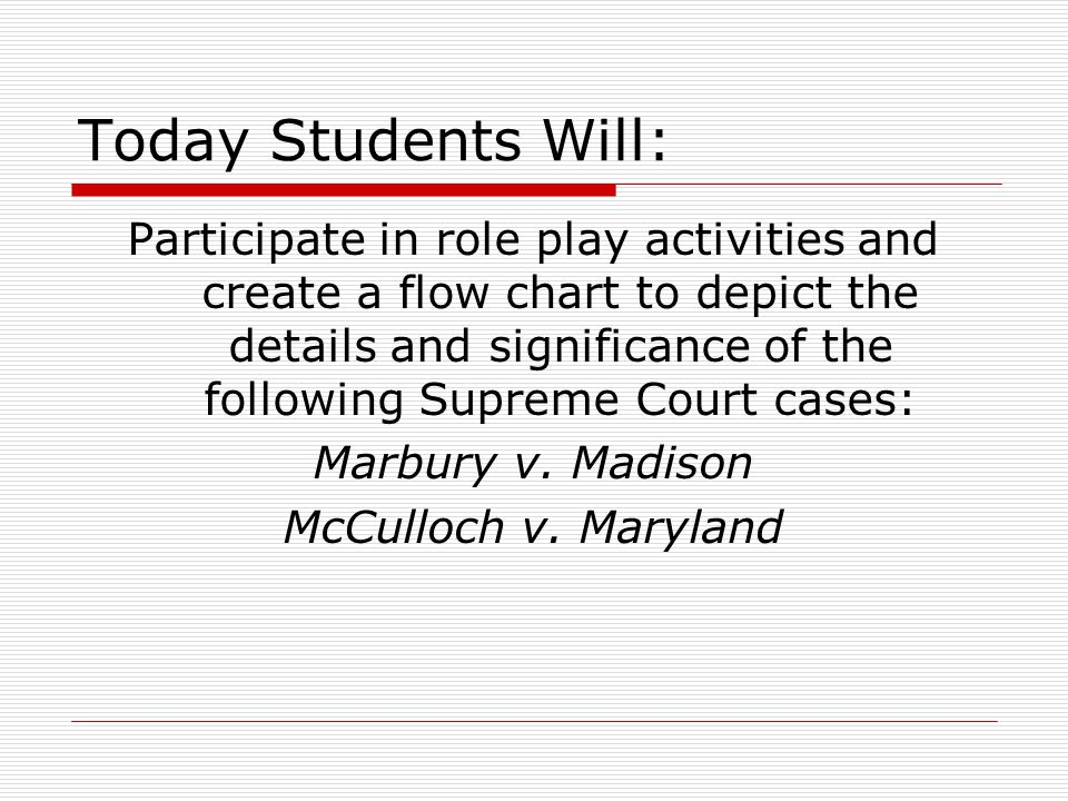 Today Students Will: Participate in role play activities and create a flow chart to depict the details and significance of the following Supreme Court cases: Marbury v.