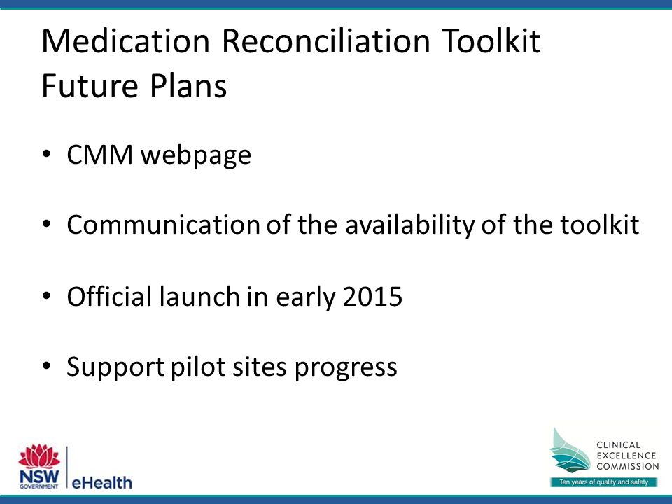 Medication Reconciliation Toolkit Future Plans CMM webpage Communication of the availability of the toolkit Official launch in early 2015 Support pilot sites progress
