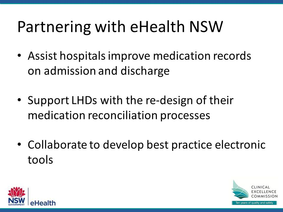 Partnering with eHealth NSW Assist hospitals improve medication records on admission and discharge Support LHDs with the re-design of their medication reconciliation processes Collaborate to develop best practice electronic tools