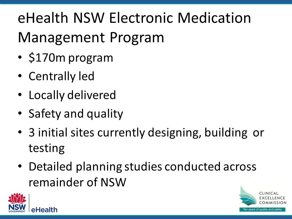 eHealth NSW Electronic Medication Management Program $170m program Centrally led Locally delivered Safety and quality 3 initial sites currently designing, building or testing Detailed planning studies conducted across remainder of NSW
