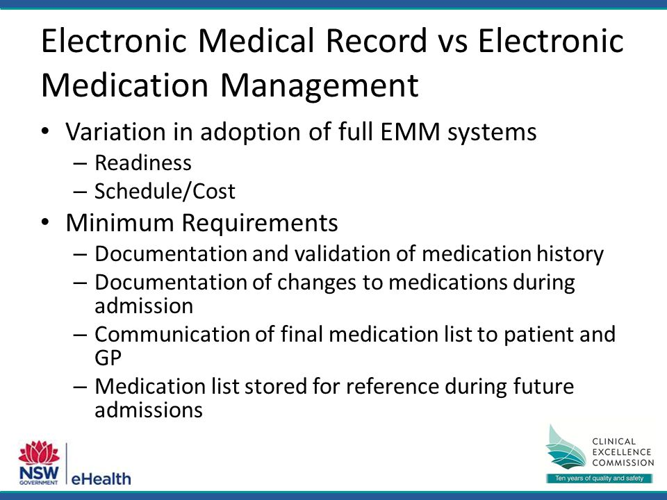 Electronic Medical Record vs Electronic Medication Management Variation in adoption of full EMM systems – Readiness – Schedule/Cost Minimum Requirements – Documentation and validation of medication history – Documentation of changes to medications during admission – Communication of final medication list to patient and GP – Medication list stored for reference during future admissions