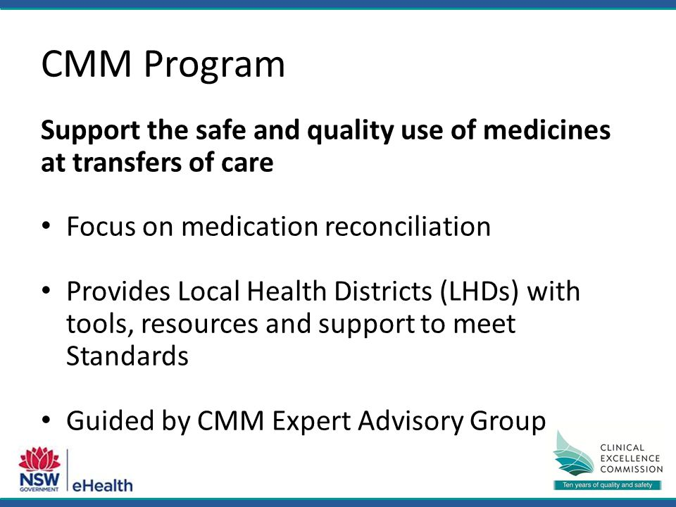 CMM Program Support the safe and quality use of medicines at transfers of care Focus on medication reconciliation Provides Local Health Districts (LHDs) with tools, resources and support to meet Standards Guided by CMM Expert Advisory Group