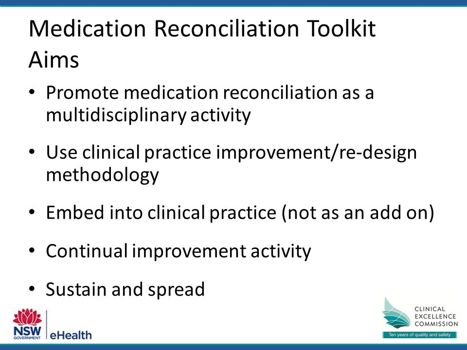 Medication Reconciliation Toolkit Aims Promote medication reconciliation as a multidisciplinary activity Use clinical practice improvement/re-design methodology Embed into clinical practice (not as an add on) Continual improvement activity Sustain and spread