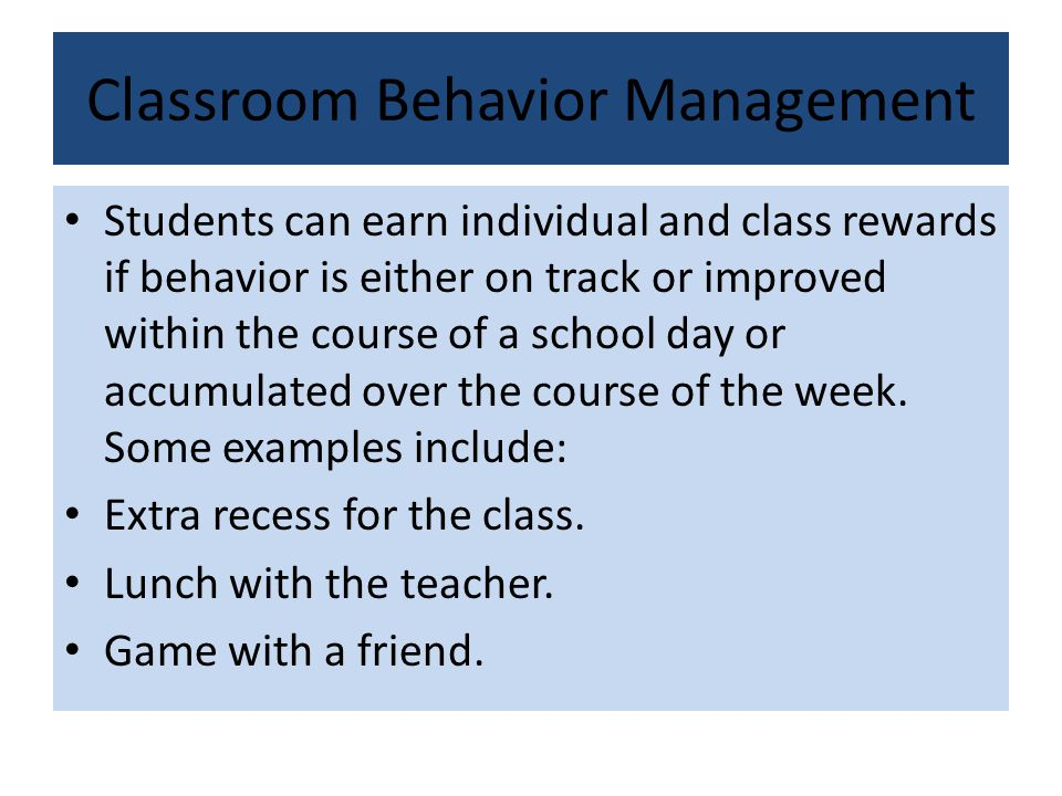 Classroom Behavior Management Students can earn individual and class rewards if behavior is either on track or improved within the course of a school day or accumulated over the course of the week.