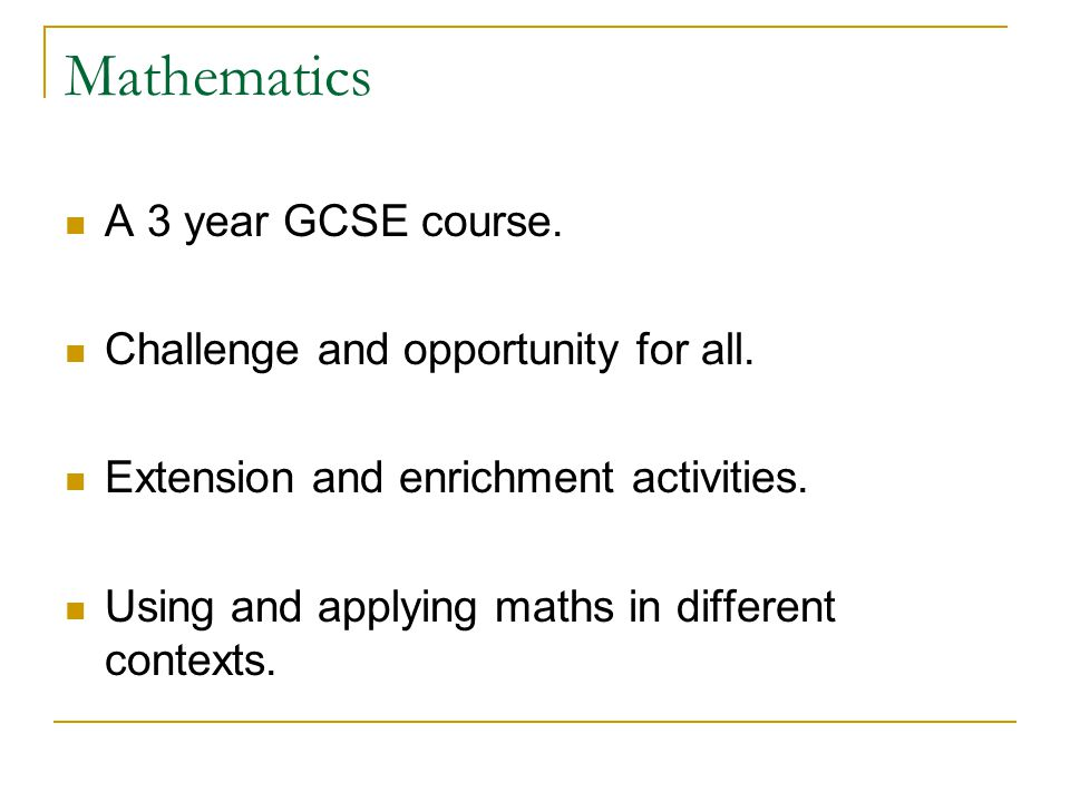 Mathematics A 3 year GCSE course. Challenge and opportunity for all.
