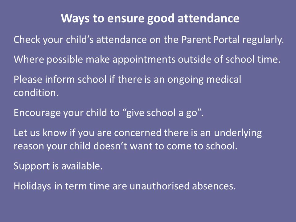 Ways to ensure good attendance Check your child's attendance on the Parent Portal regularly.